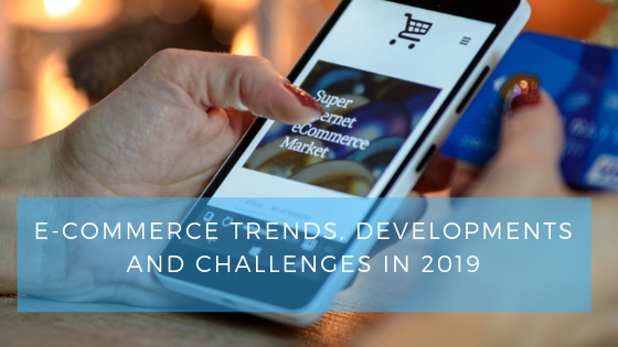 E-commerce trends, developments and challenges in 2019