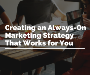 Creating an Always On Marketing Strategy That Works for You